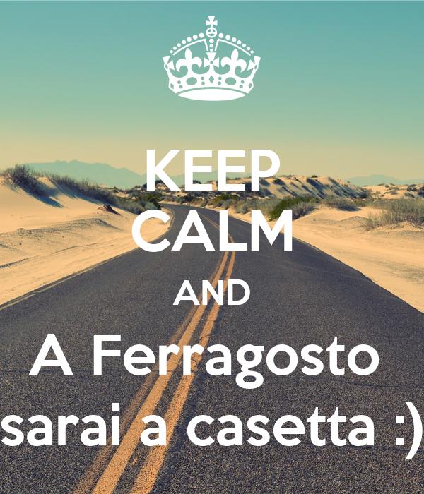 KEEP CALM AND A Ferragosto  sarai a casetta :)