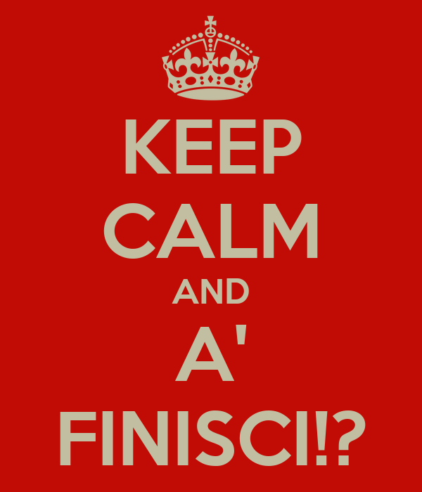 KEEP CALM AND A' FINISCI!?