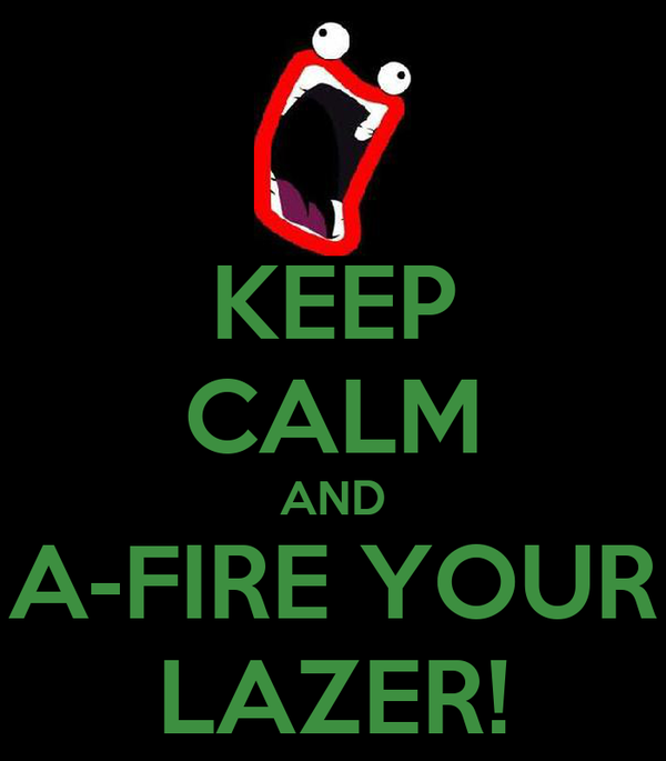 KEEP CALM AND A-FIRE YOUR LAZER!