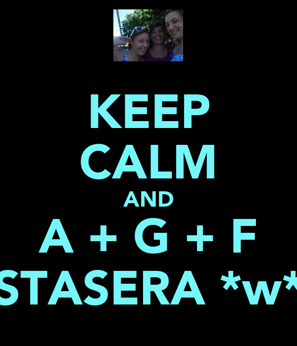 KEEP CALM AND A + G + F STASERA *w*