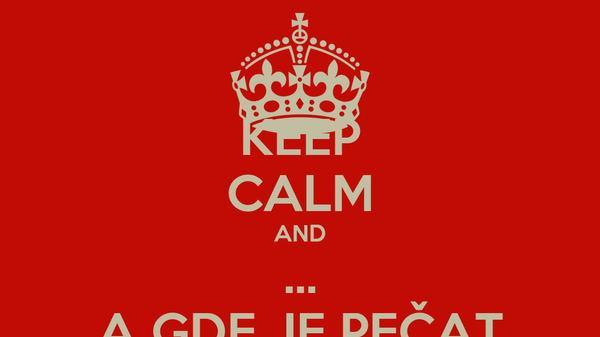 KEEP CALM AND ... A GDE JE PEČAT
