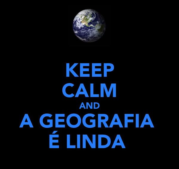 KEEP CALM AND A GEOGRAFIA  É LINDA