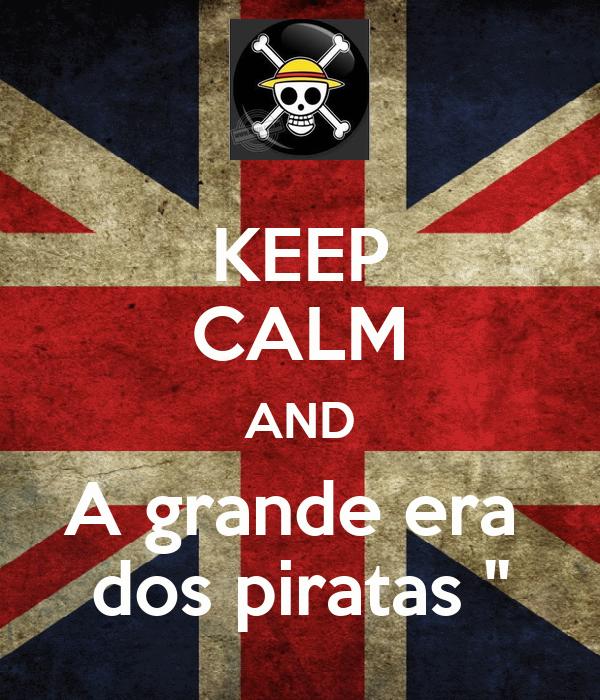 KEEP CALM AND A grande era  dos piratas ''