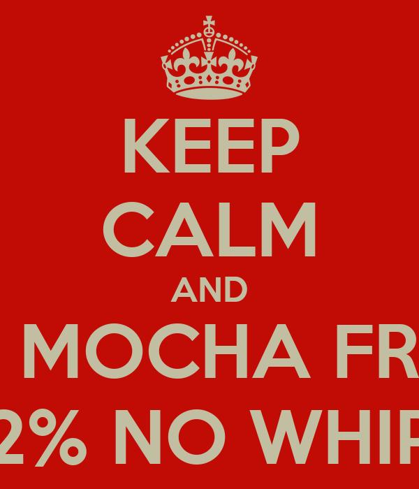 KEEP CALM AND A GRANDE MOCHA FRAPPACINO 2% NO WHIP