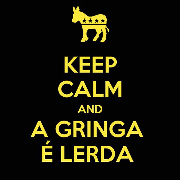 KEEP CALM AND A GRINGA  É LERDA