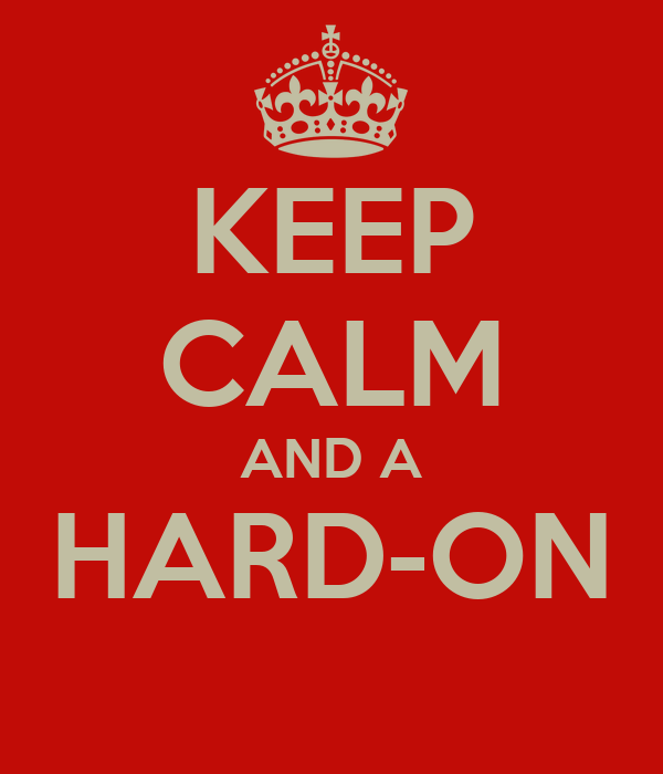 KEEP CALM AND A HARD-ON