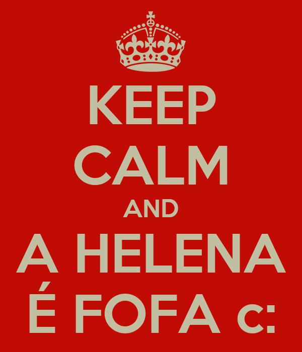 KEEP CALM AND A HELENA É FOFA c: