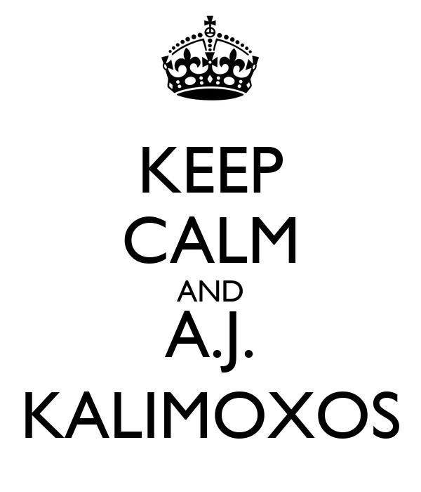 KEEP CALM AND A.J. KALIMOXOS