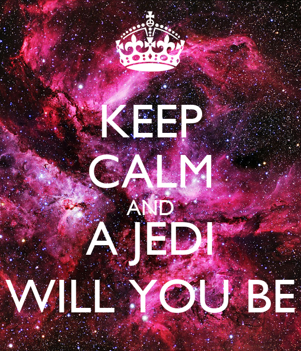 KEEP CALM AND A JEDI WILL YOU BE