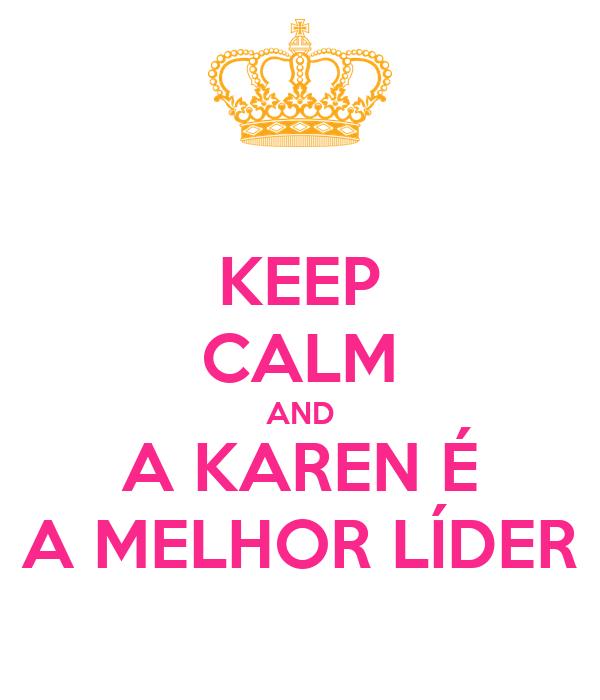 KEEP CALM AND A KAREN É A MELHOR LÍDER
