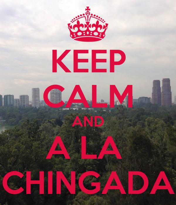 KEEP CALM AND A LA  CHINGADA