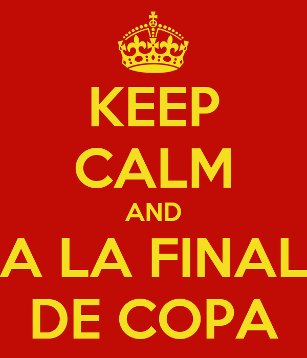 KEEP CALM AND A LA FINAL DE COPA