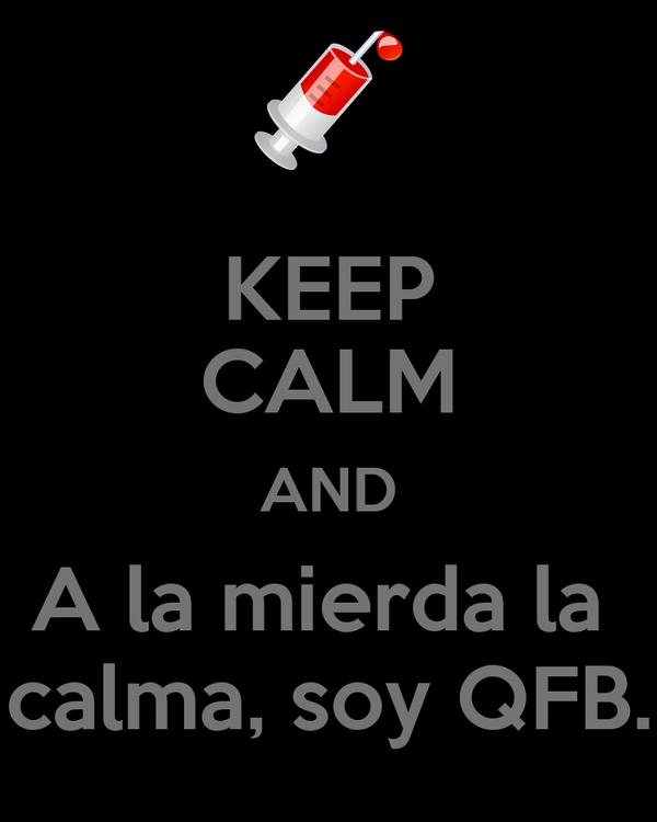 KEEP CALM AND A la mierda la  calma, soy QFB.