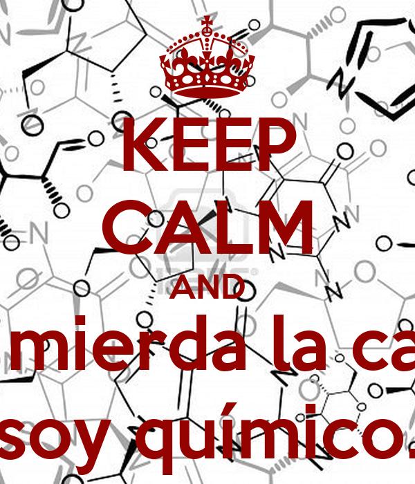 KEEP CALM AND A la mierda la calma, soy químico.