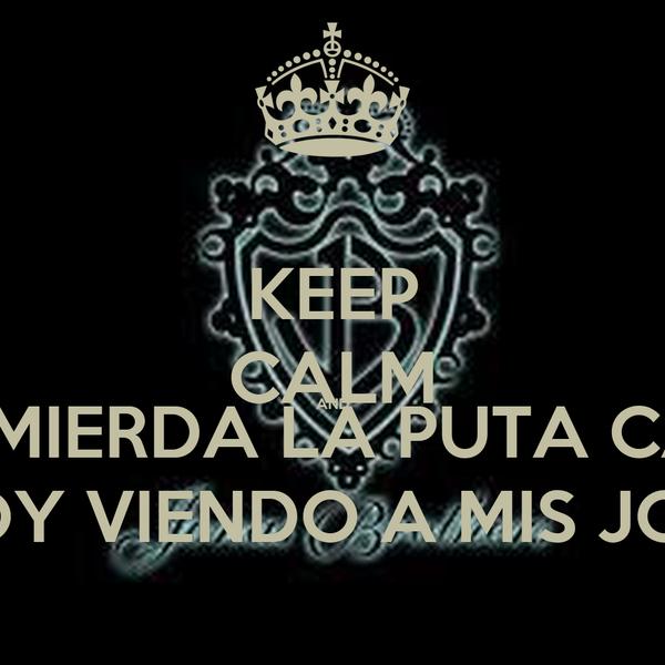 KEEP CALM AND A LA MIERDA LA PUTA CALMA ESTOY VIENDO A MIS JONAs