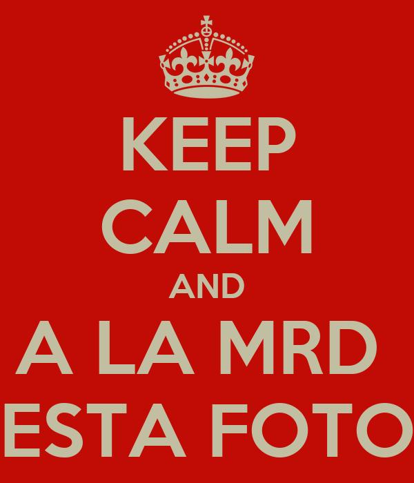 KEEP CALM AND A LA MRD  ESTA FOTO
