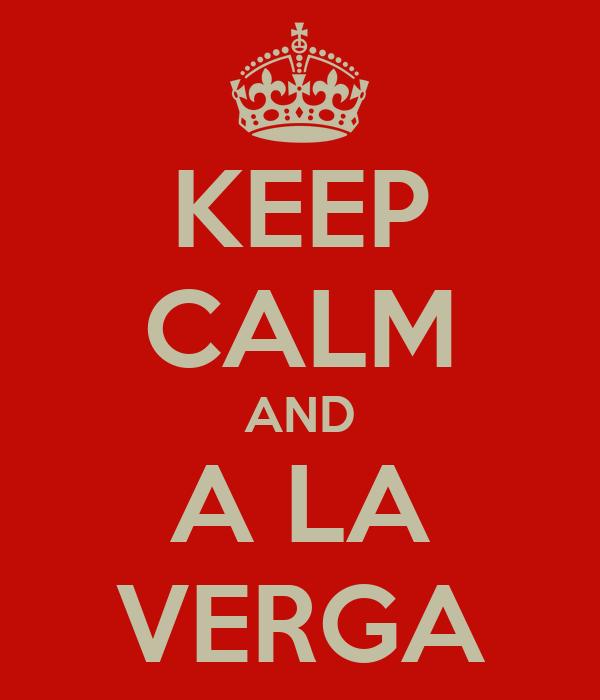 KEEP CALM AND A LA VERGA