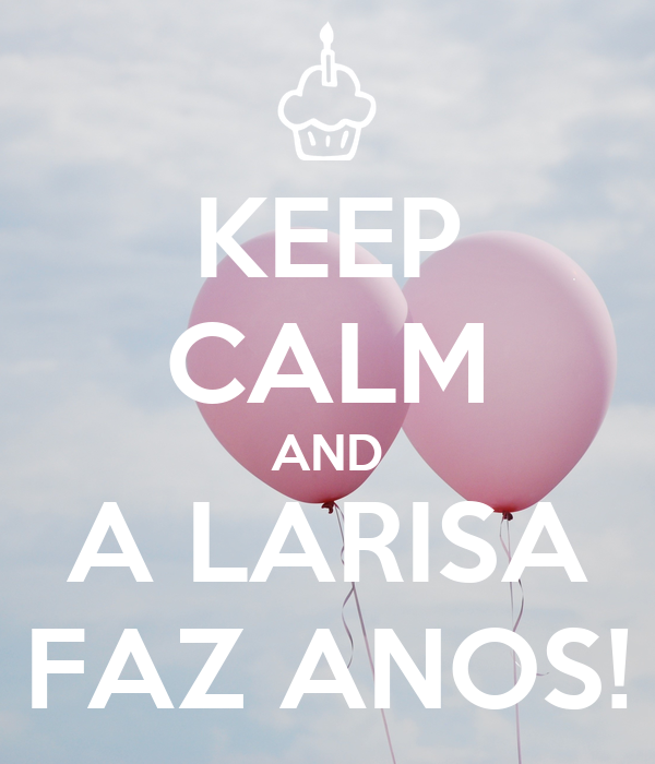KEEP CALM AND A LARISA FAZ ANOS!