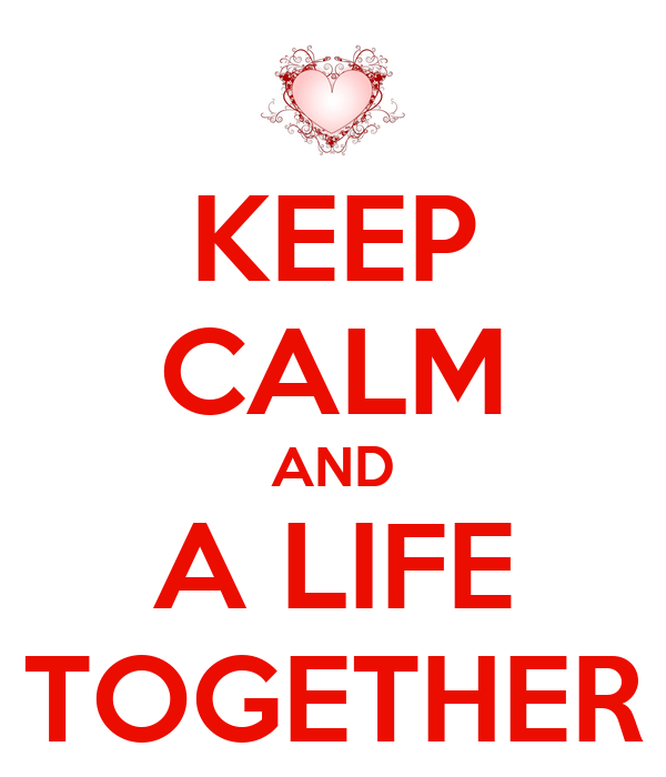KEEP CALM AND A LIFE TOGETHER