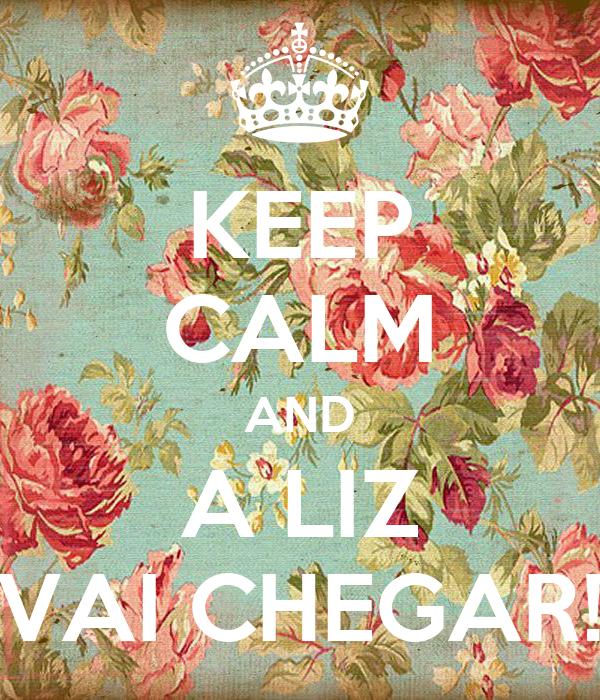 KEEP CALM AND A LIZ VAI CHEGAR!
