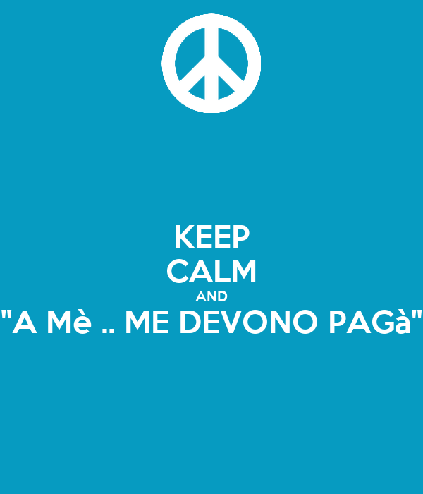 "KEEP CALM AND ""A Mè .. ME DEVONO PAGà"""