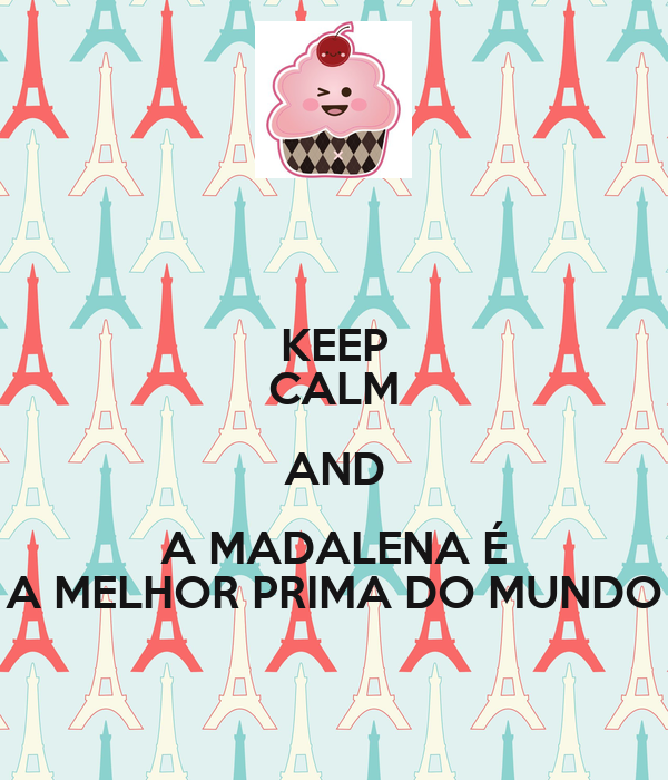 KEEP CALM AND A MADALENA É A MELHOR PRIMA DO MUNDO