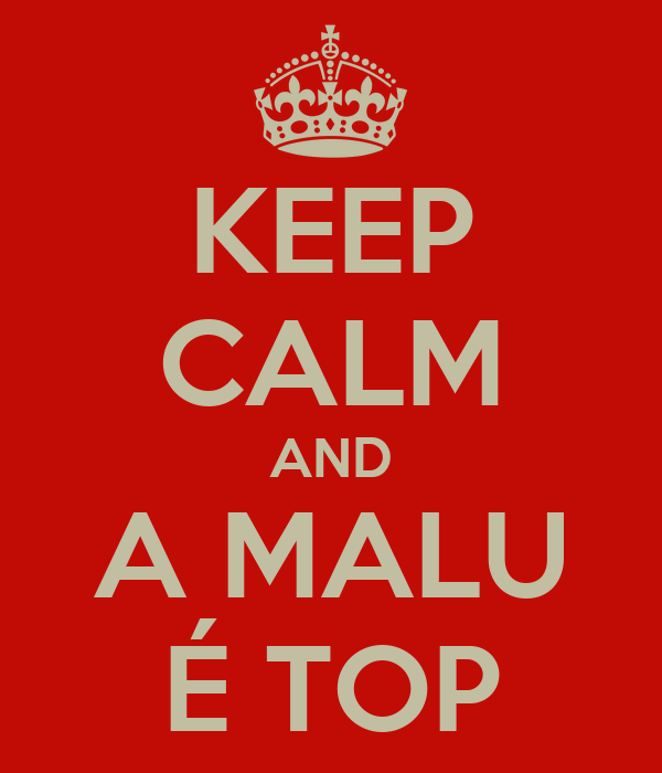 KEEP CALM AND A MALU É TOP