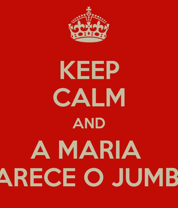 KEEP CALM AND A MARIA  PARECE O JUMBA