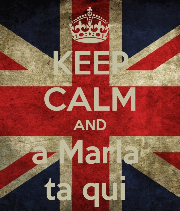 KEEP CALM AND a Maria  ta qui