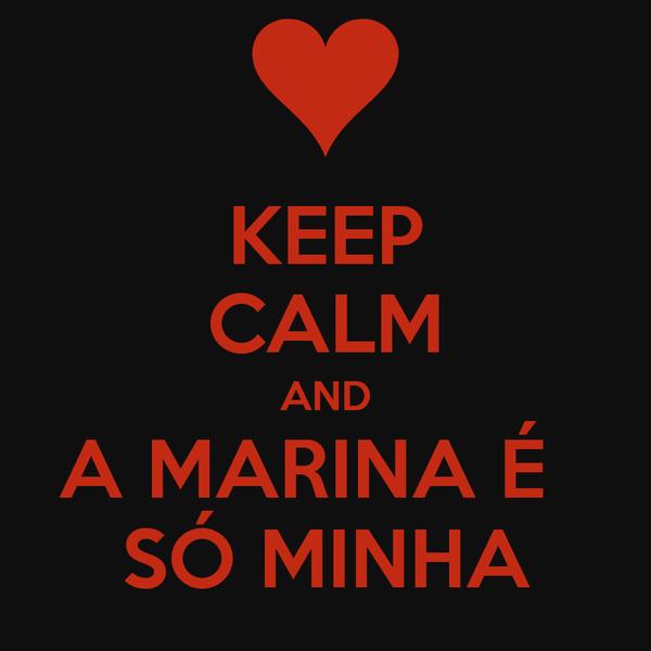 KEEP CALM AND A MARINA É   SÓ MINHA