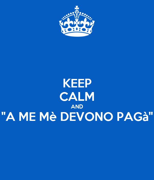 "KEEP CALM AND ""A ME Mè DEVONO PAGà"""