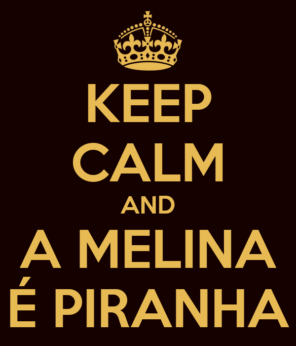 KEEP CALM AND A MELINA É PIRANHA