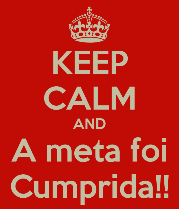 KEEP CALM AND A meta foi Cumprida!!