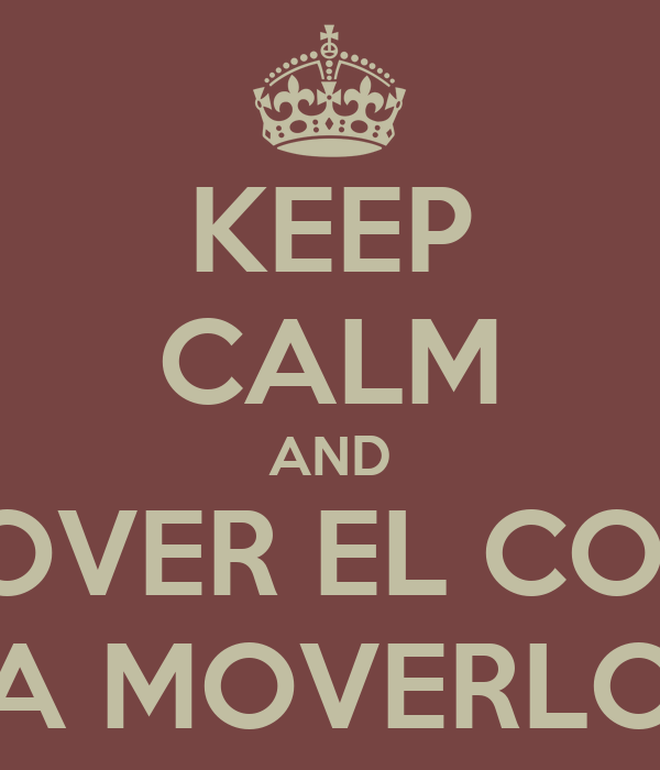 KEEP CALM AND A MOVER EL COOLO A MOVERLO