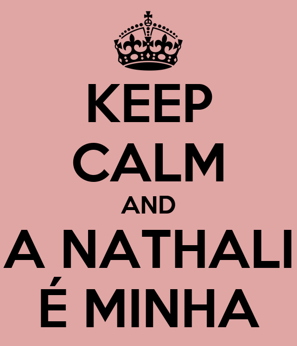 KEEP CALM AND A NATHALI É MINHA