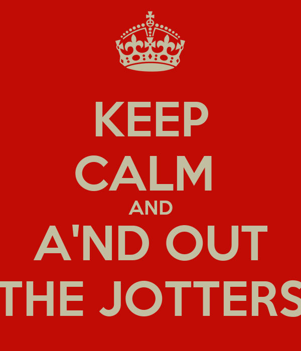 KEEP CALM  AND A'ND OUT THE JOTTERS