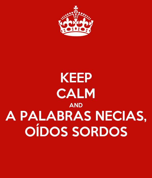 KEEP CALM AND A PALABRAS NECIAS, OÍDOS SORDOS