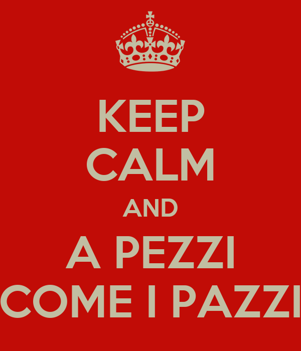 KEEP CALM AND A PEZZI COME I PAZZI