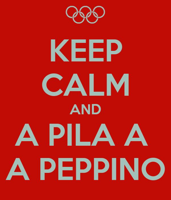 KEEP CALM AND A PILA A  A PEPPINO