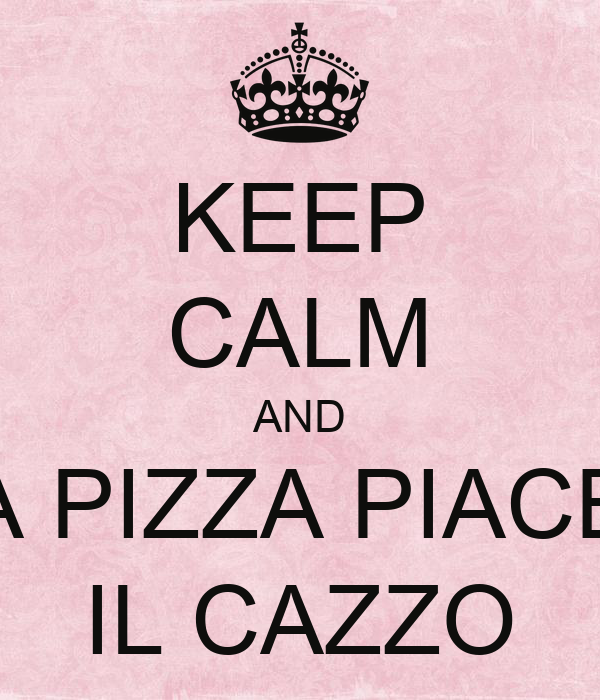KEEP CALM AND A PIZZA PIACE IL CAZZO