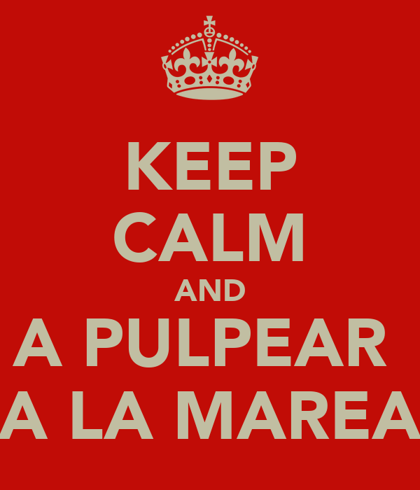 KEEP CALM AND A PULPEAR  A LA MAREA