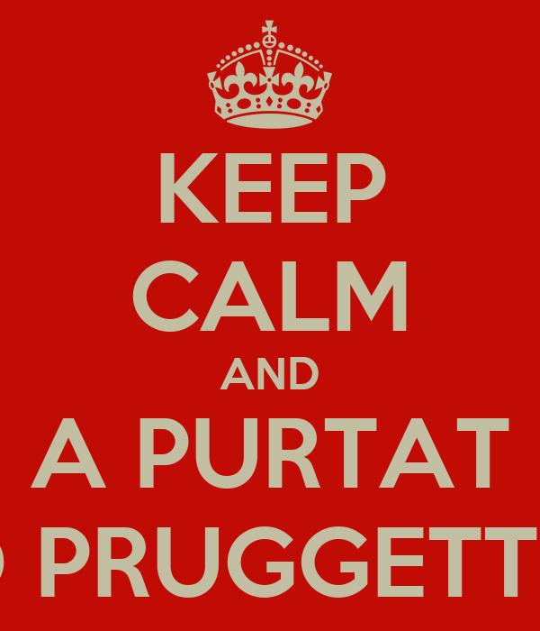 KEEP CALM AND A PURTAT O PRUGGETT ?