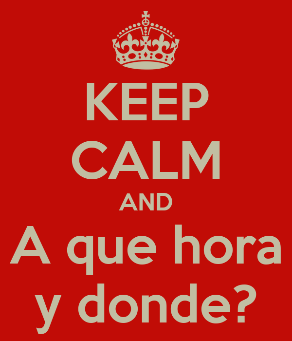 KEEP CALM AND A que hora y donde?