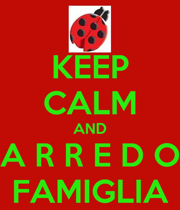 KEEP CALM AND A R R E D O FAMIGLIA