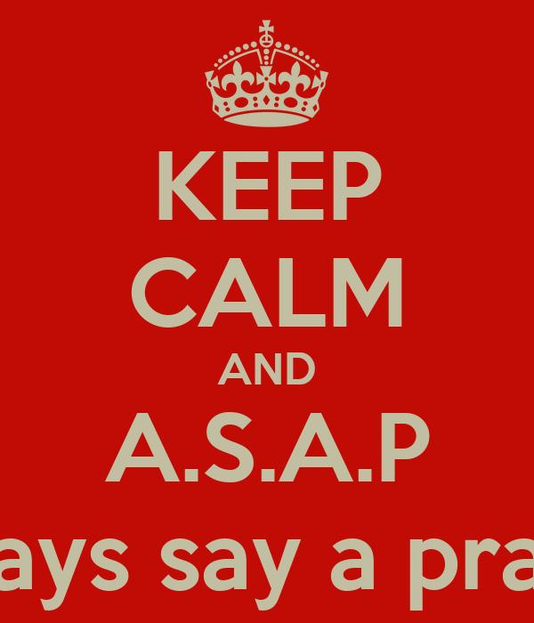 KEEP CALM AND A.S.A.P always say a prayer