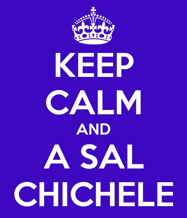 KEEP CALM AND A SAL CHICHELE