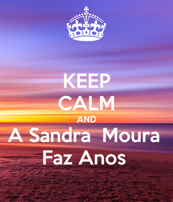 KEEP CALM AND A Sandra  Moura  Faz Anos