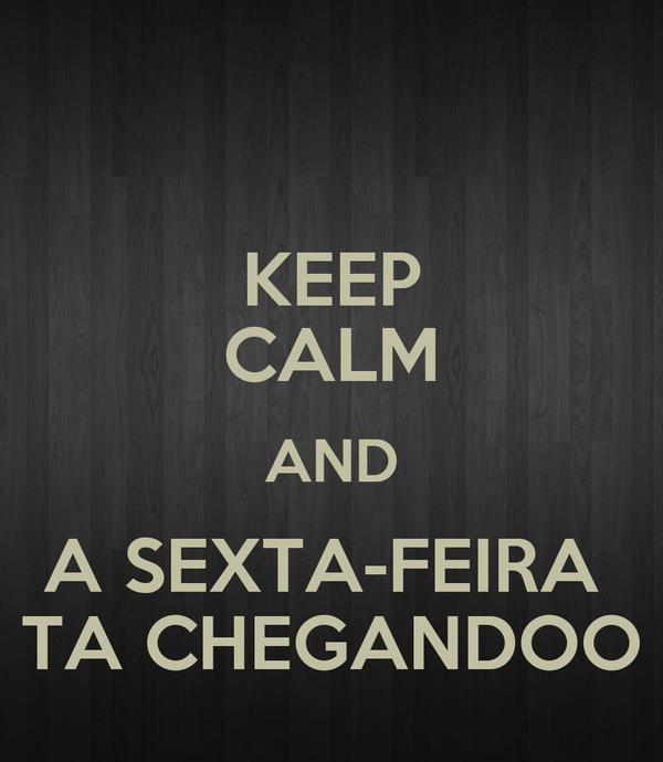 KEEP CALM AND A SEXTA-FEIRA  TA CHEGANDOO