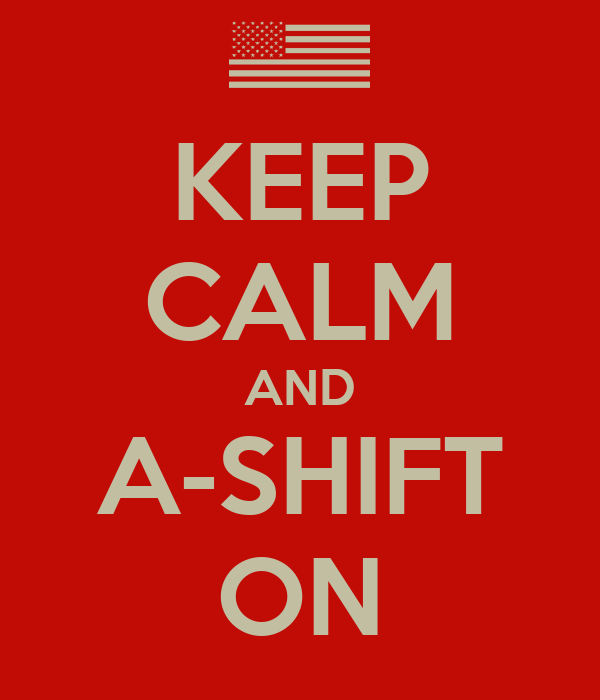 KEEP CALM AND A-SHIFT ON