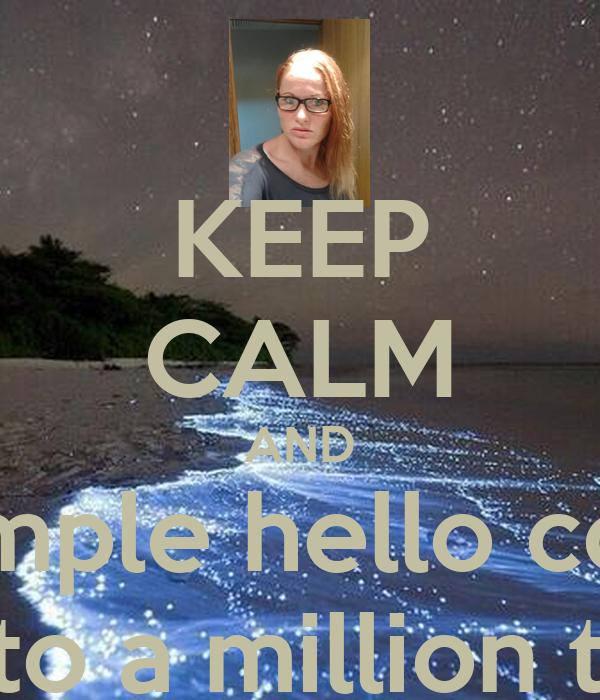 KEEP CALM AND a simple hello could lead to a million things